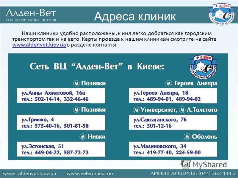 Адреса клиник Наши клиники удобно расположены, к нил легко добраться как городским транспортом так и на авто. Карты проезда к нашим клиникам смотрите на сайте www.aldenvet.kiev.ua в разделе контакты. www.aldenvet.kiev.ua