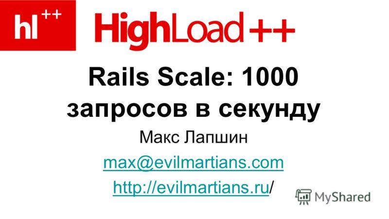 Rails Scale: 1000 запросов в секунду Макс Лапшин max@evilmartians.com http://evilmartians.ruhttp://evilmartians.ru/
