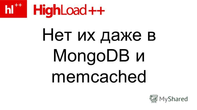 Нет их даже в MongoDB и memcached