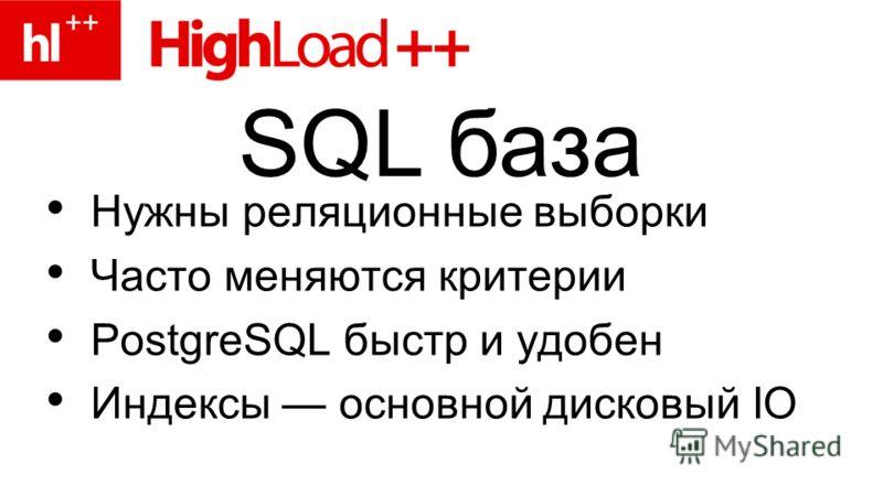 Нужны реляционные выборки Часто меняются критерии PostgreSQL быстр и удобен Индексы основной дисковый IO SQL база