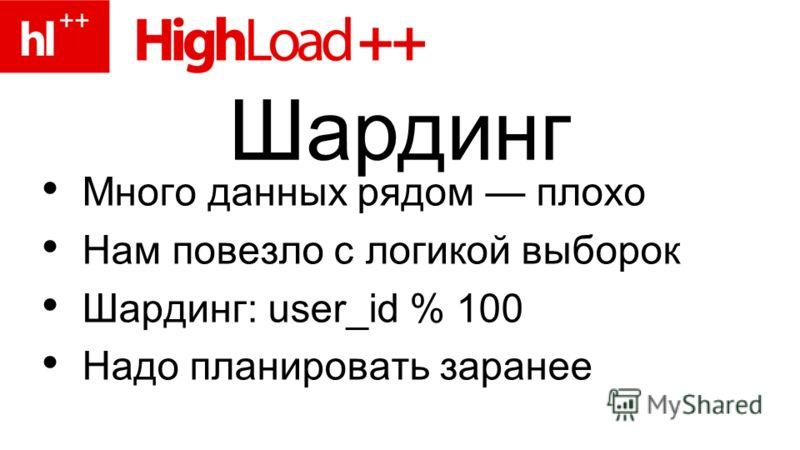 Много данных рядом плохо Нам повезло с логикой выборок Шардинг: user_id % 100 Надо планировать заранее Шардинг