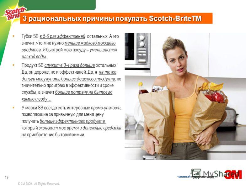 3M MOC review 19 © 3M 2009. All Rights Reserved. Губки SB в 5-6 раз эффективней остальных. А это значит, что мне нужно меньше жидкого моющего средства. Я быстрей мою посуду – уменьшается расход воды. Продукт SB служит в 3-4 раза дольше остальных. Да,