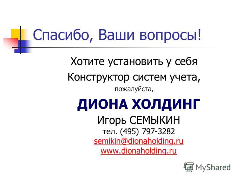 Спасибо, Ваши вопросы! Хотите установить у себя Конструктор систем учета, пожалуйста, ДИОНА ХОЛДИНГ Игорь СЕМЫКИН тел. (495) 797-3282 semikin@dionaholding.ru www.dionaholding.ru semikin@dionaholding.ru www.dionaholding.ru