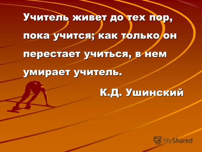 Учитель живет до тех пор, пока учится; как только он перестает учиться, в нем умирает учитель. К.Д. Ушинский К.Д. Ушинский