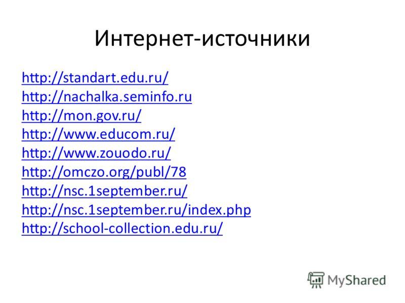 Интернет-источники http://standart.edu.ru/ http://nachalka.seminfo.ru http://mon.gov.ru/ http://www.educom.ru/ http://www.zouodo.ru/ http://omczo.org/publ/78 http://nsc.1september.ru/ http://nsc.1september.ru/index.php http://school-collection.edu.ru