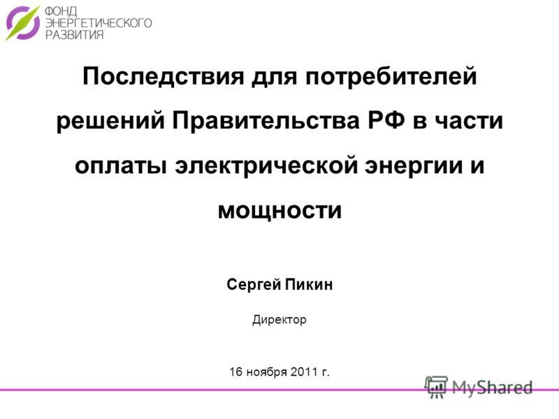 Последствия для потребителей решений Правительства РФ в части оплаты электрической энергии и мощности Сергей Пикин Директор 16 ноября 2011 г.
