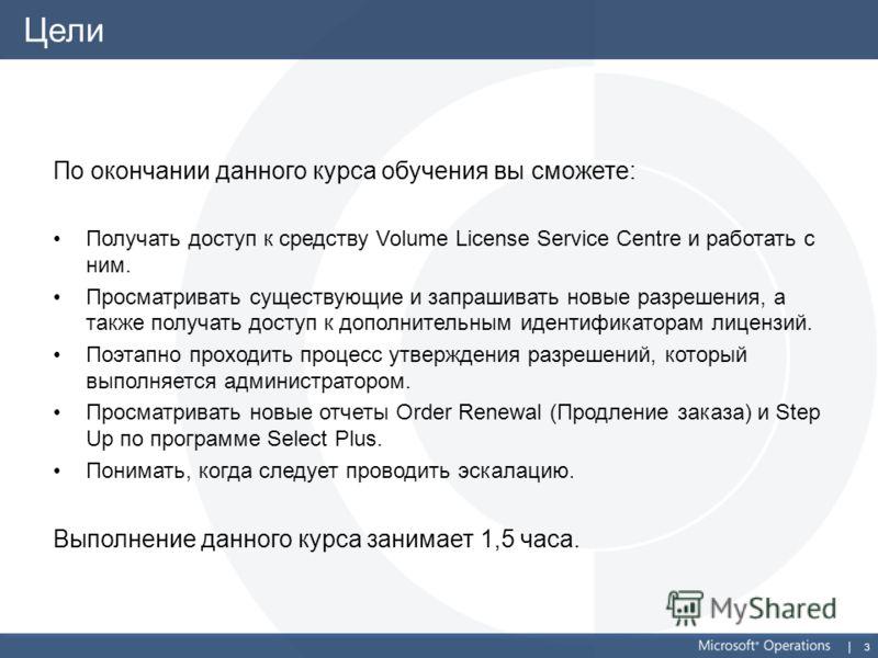 3 Цели По окончании данного курса обучения вы сможете: Получать доступ к средству Volume License Service Centre и работать с ним. Просматривать существующие и запрашивать новые разрешения, а также получать доступ к дополнительным идентификаторам лице