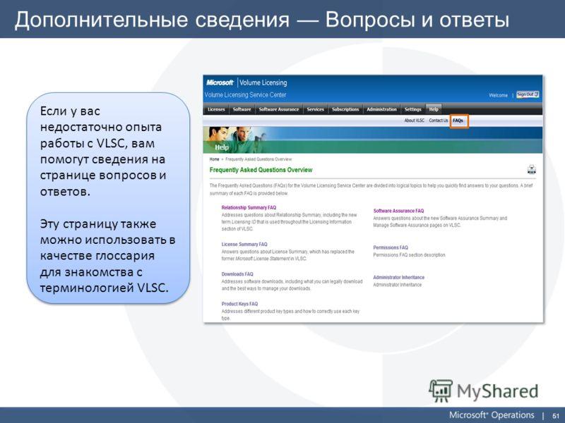51 Дополнительные сведения Вопросы и ответы Если у вас недостаточно опыта работы с VLSC, вам помогут сведения на странице вопросов и ответов. Эту страницу также можно использовать в качестве глоссария для знакомства с терминологией VLSC. Если у вас н