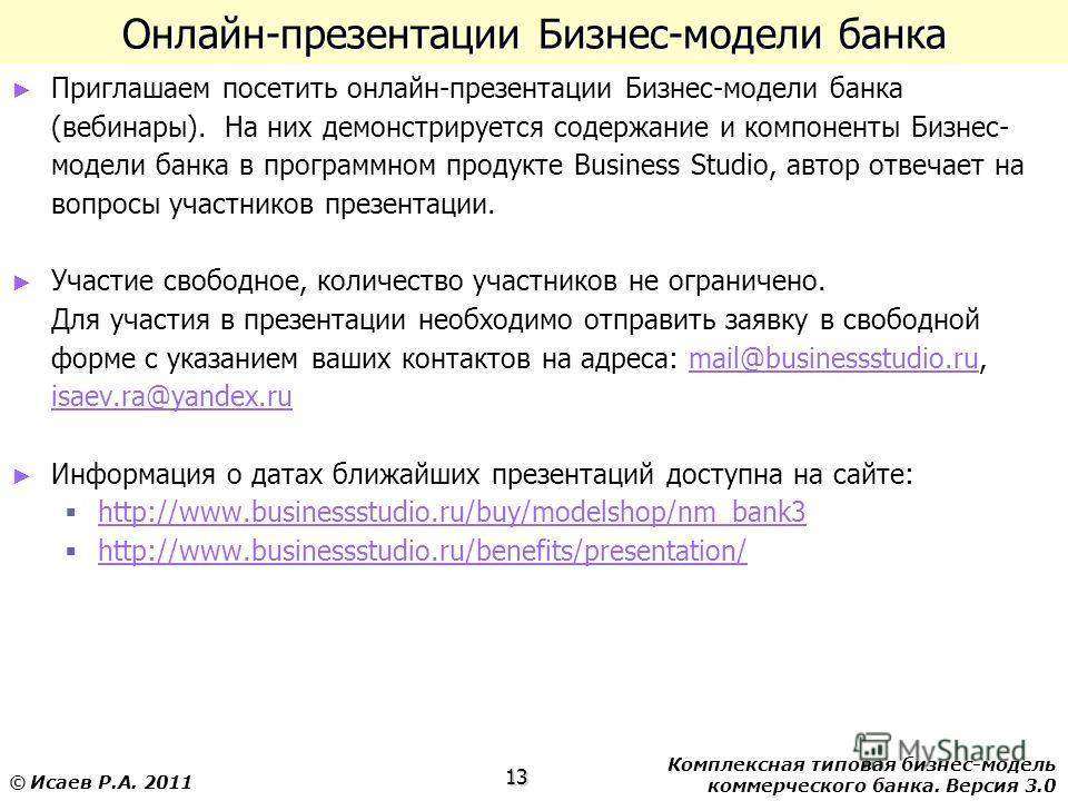 Комплексная типовая бизнес-модель коммерческого банка. Версия 3.0 13 © Исаев Р.А. 2011 Онлайн-презентации Бизнес-модели банка Приглашаем посетить онлайн-презентации Бизнес-модели банка (вебинары). На них демонстрируется содержание и компоненты Бизнес