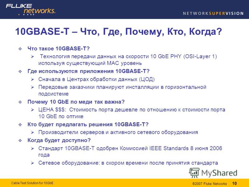 10 ®2007 Fluke Networks 10 Cable Test Solution for 10GbE 10GBASE-T – Что, Где, Почему, Кто, Когда? Что такое 10GBASE-T? Технология передачи данных на скорости 10 GbE PHY (OSI-Layer 1) используя существующий MAC уровень Где используются приложения 10G