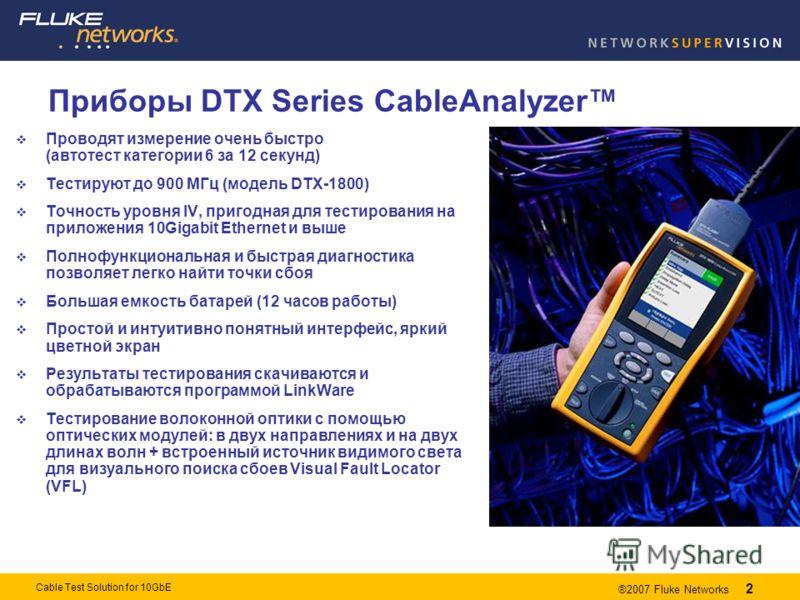 2 ®2007 Fluke Networks 2 Cable Test Solution for 10GbE Приборы DTX Series CableAnalyzer Проводят измерение очень быстро (автотест категории 6 за 12 секунд) Тестируют до 900 МГц (модель DTX-1800) Точность уровня IV, пригодная для тестирования на прило
