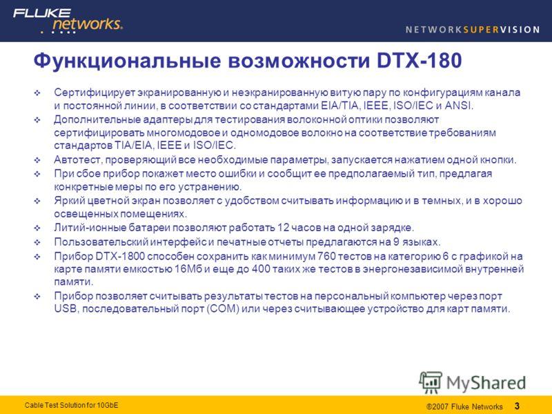 3 ®2007 Fluke Networks 3 Cable Test Solution for 10GbE Функциональные возможности DTX-180 Сертифицирует экранированную и неэкранированную витую пару по конфигурациям канала и постоянной линии, в соответствии со стандартами EIA/TIA, IEEE, ISO/IEC и AN