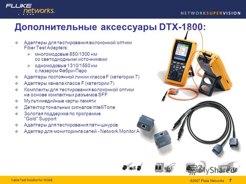 7 ®2007 Fluke Networks 7 Cable Test Solution for 10GbE Адаптеры для тестирования волоконной оптики Fiber Test Adapters: многомодовые 850/1300 нм со светодиодными источниками одномодовые 1310/1550 нм с лазером Фабри-Перо Адаптеры постоянной линии клас