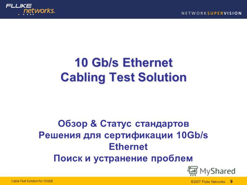 9 ®2007 Fluke Networks 9 Cable Test Solution for 10GbE 10 Gb/s Ethernet Cabling Test Solution Обзор & Статус стандартов Решения для сертификации 10Gb/s Ethernet Поиск и устранение проблем