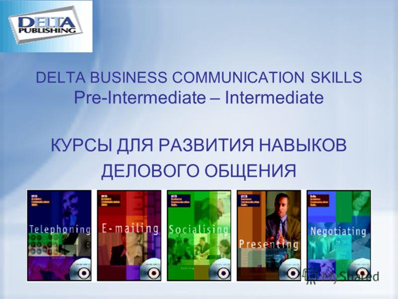 DELTA BUSINESS COMMUNICATION SKILLS Pre-Intermediate – Intermediate КУРСЫ ДЛЯ РАЗВИТИЯ НАВЫКОВ ДЕЛОВОГО ОБЩЕНИЯ
