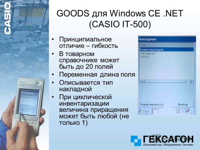 GOODS для Windows CE.NET (CASIO IT-500) Принципиальное отличие – гибкость В товарном справочнике может быть до 20 полей Переменная длина поля Описывается тип накладной При циклической инвентаризации величина приращения может быть любой (не только 1)