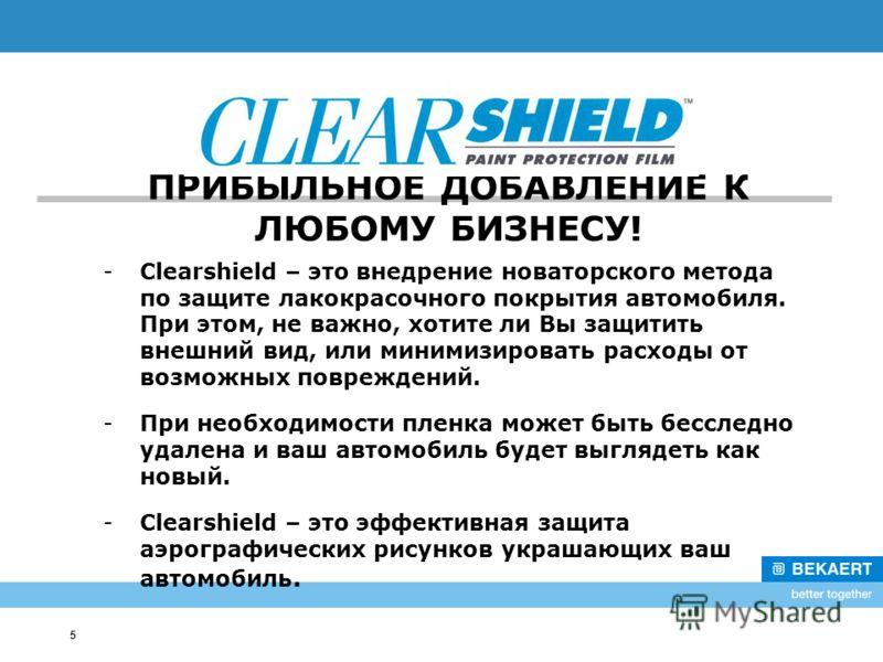5 ПРИБЫЛЬНОЕ ДОБАВЛЕНИЕ К ЛЮБОМУ БИЗНЕСУ! -Clearshield – это внедрение новаторского метода по защите лакокрасочного покрытия автомобиля. При этом, не важно, хотите ли Вы защитить внешний вид, или минимизировать расходы от возможных повреждений. -При