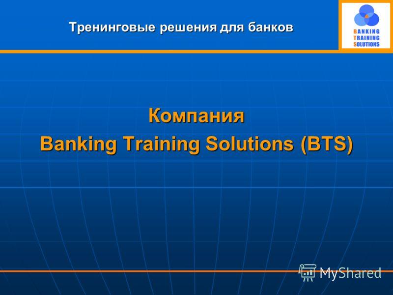 Тренинговые решения для банков Компания Banking Training Solutions (BTS)