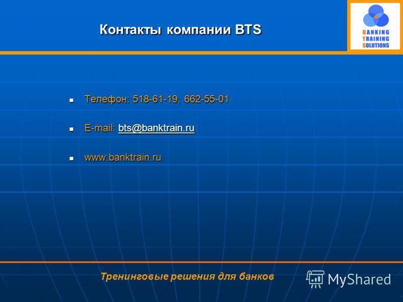Контакты компании BTS Телефон: 518-61-19, 662-55-01 Телефон: 518-61-19, 662-55-01 E-mail: bts@banktrain.ru E-mail: bts@banktrain.rubts@banktrain.ru www.banktrain.ru www.banktrain.ru Тренинговые решения для банков