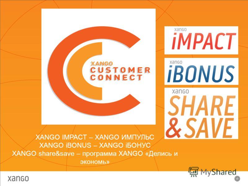 XANGO IMPACT – XANGO ИМПУЛЬС XANGO iBONUS – XANGO iБОНУС XANGO share&save – программа XANGO «Делись и экономь»