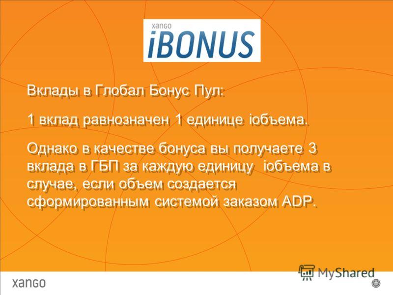 Вклады в Глобал Бонус Пул: 1 вклад равнозначен 1 единице iобъема. Однако в качестве бонуса вы получаете 3 вклада в ГБП за каждую единицу iобъема в случае, если объем создается сформированным системой заказом ADP. Вклады в Глобал Бонус Пул: 1 вклад ра