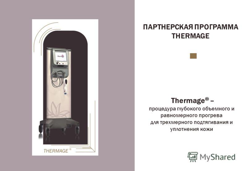 ПАРТНЕРСКАЯ ПРОГРАММА THERMAGE Thermage ® – процедура глубокого объемного и равномерного прогрева для трехмерного подтягивания и уплотнения кожи
