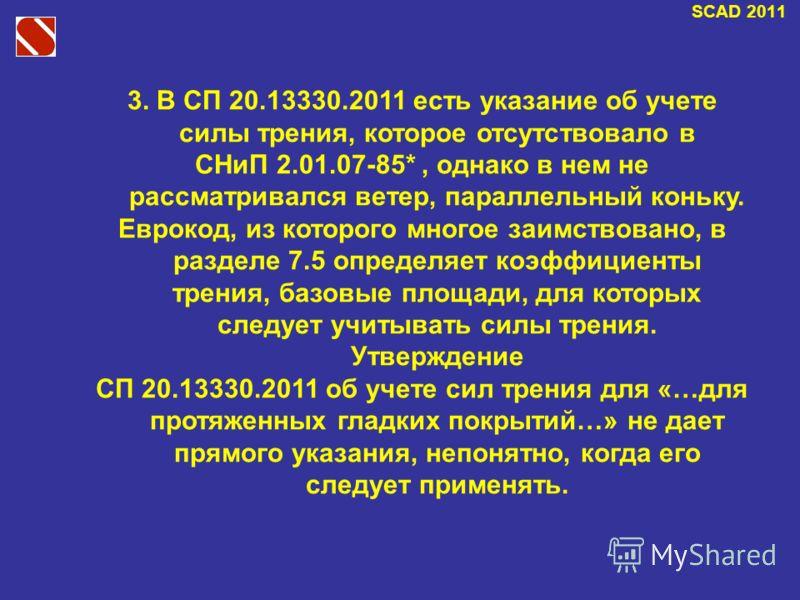 SCAD 2011 3. В СП 20.13330.2011 есть указание об учете силы трения, которое отсутствовало в СНиП 2.01.07-85*, однако в нем не рассматривался ветер, параллельный коньку. Еврокод, из которого многое заимствовано, в разделе 7.5 определяет коэффициенты т