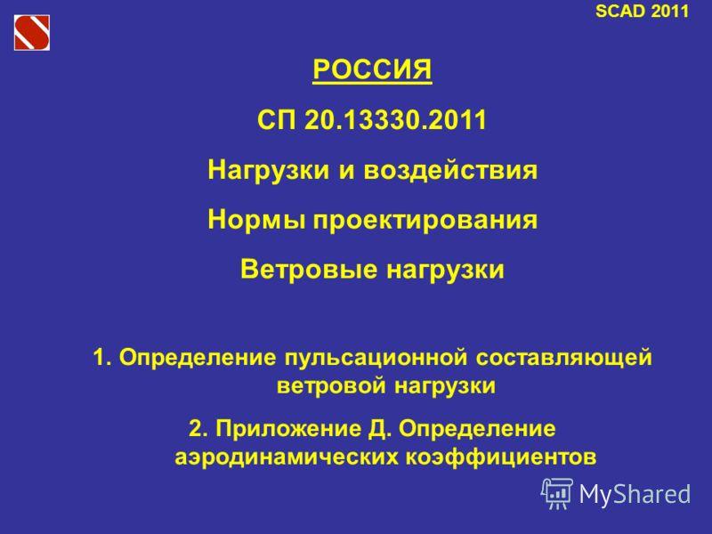 SCAD 2011 РОССИЯ СП 20.13330.2011 Нагрузки и воздействия Нормы проектирования Ветровые нагрузки 1.Определение пульсационной составляющей ветровой нагрузки 2.Приложение Д. Определение аэродинамических коэффициентов