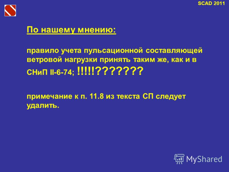 SCAD 2011 По нашему мнению: правило учета пульсационной составляющей ветровой нагрузки принять таким же, как и в СНиП II-6-74; !!!!!??????? примечание к п. 11.8 из текста СП следует удалить.