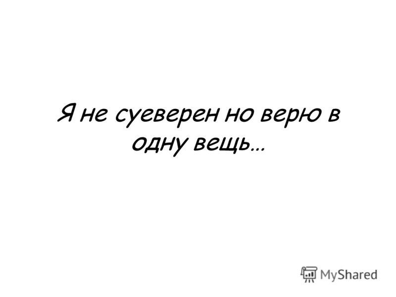 Я не суеверен но верю в одну вещь…