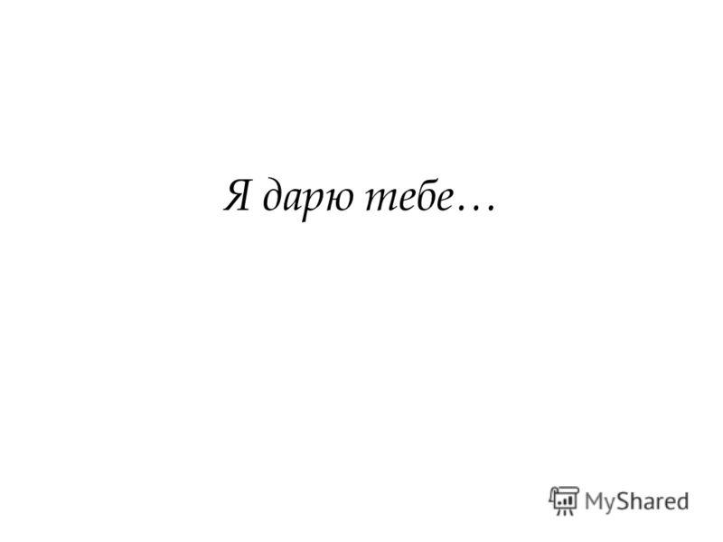 Я дарю тебе…
