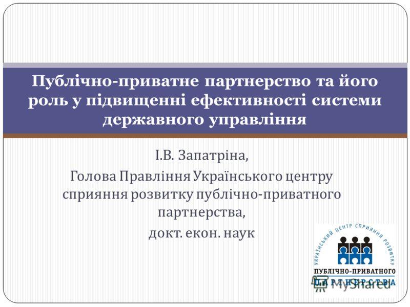 І. В. Запатріна, Голова Правління Українського центру сприяння розвитку публічно - приватного партнерства, докт. екон. наук Публічно-приватне партнерство та його роль у підвищенні ефективності системи державного управління