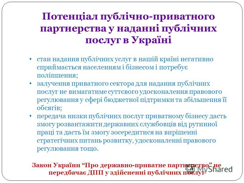 Потенціал публічно-приватного партнерства у наданні публічних послуг в Україні стан надання публічних услуг в нашій країні негативно сприймається населенням і бізнесом і потребує поліпшення; залучення приватного сектора для надання публічних послуг н