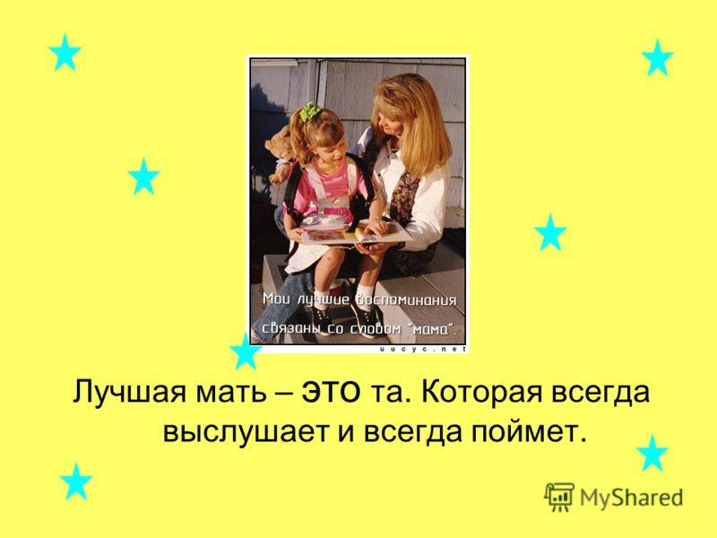 Лучшая мать – это та. Которая всегда выслушает и всегда поймет.