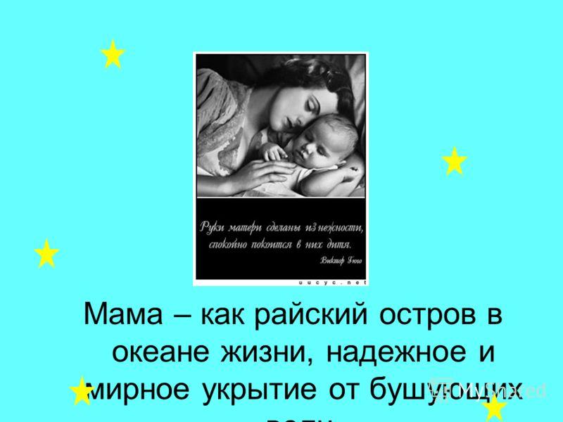 Мама – как райский остров в океане жизни, надежное и мирное укрытие от бушующих волн.