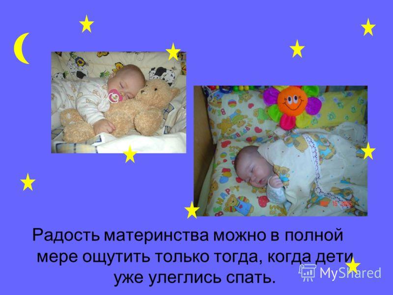 Радость материнства можно в полной мере ощутить только тогда, когда дети уже улеглись спать.