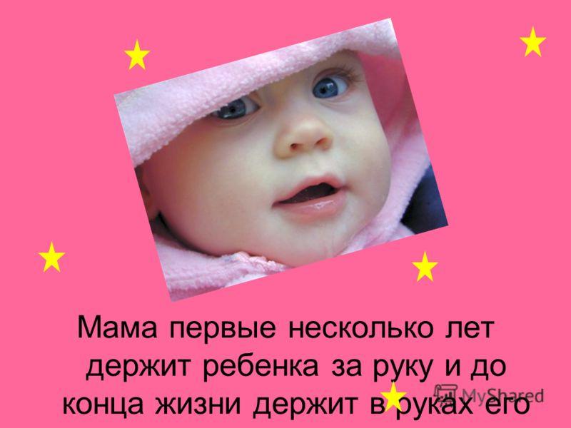 Мама первые несколько лет держит ребенка за руку и до конца жизни держит в руках его сердце.