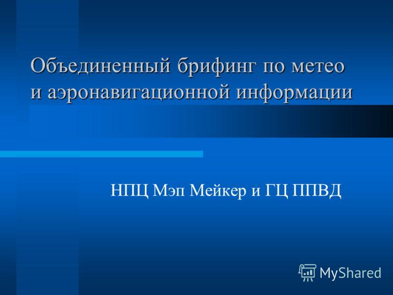 Объединенный брифинг по метео и аэронавигационной информации НПЦ Мэп Мейкер и ГЦ ППВД