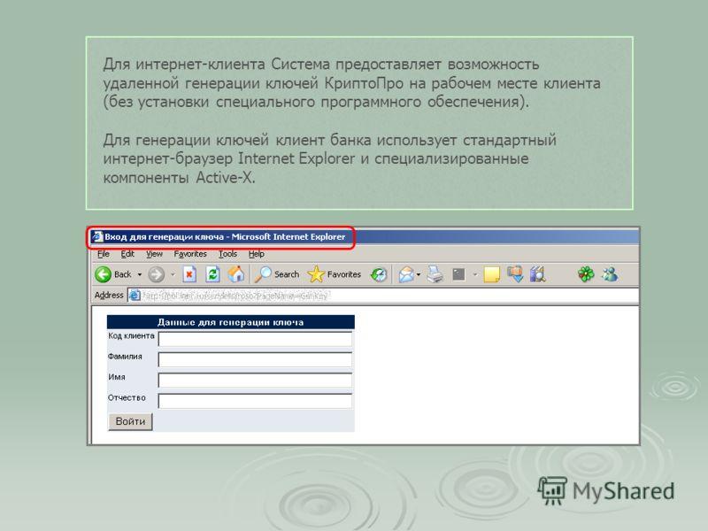 Для интернет-клиента Система предоставляет возможность удаленной генерации ключей КриптоПро на рабочем месте клиента (без установки специального программного обеспечения). Для генерации ключей клиент банка использует стандартный интернет-браузер Inte