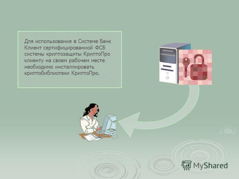 Для использования в Системе Банк Клиент сертифицированной ФСБ системы криптозащиты КриптоПро клиенту на своем рабочем месте необходимо инсталлировать криптобиблиотеки КриптоПро.