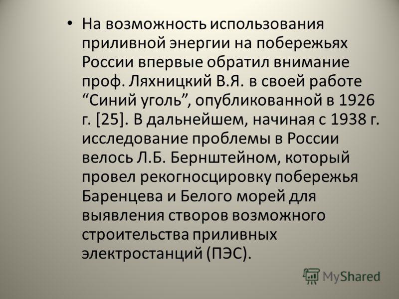На возможность использования приливной энергии на побережьях России впервые обратил внимание проф. Ляхницкий В.Я. в своей работе Синий уголь, опубликованной в 1926 г. [25]. В дальнейшем, начиная с 1938 г. исследование проблемы в России велось Л.Б. Бе