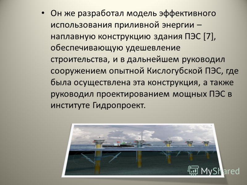 Он же разработал модель эффективного использования приливной энергии – наплавную конструкцию здания ПЭС [7], обеспечивающую удешевление строительства, и в дальнейшем руководил сооружением опытной Кислогубской ПЭС, где была осуществлена эта конструкци