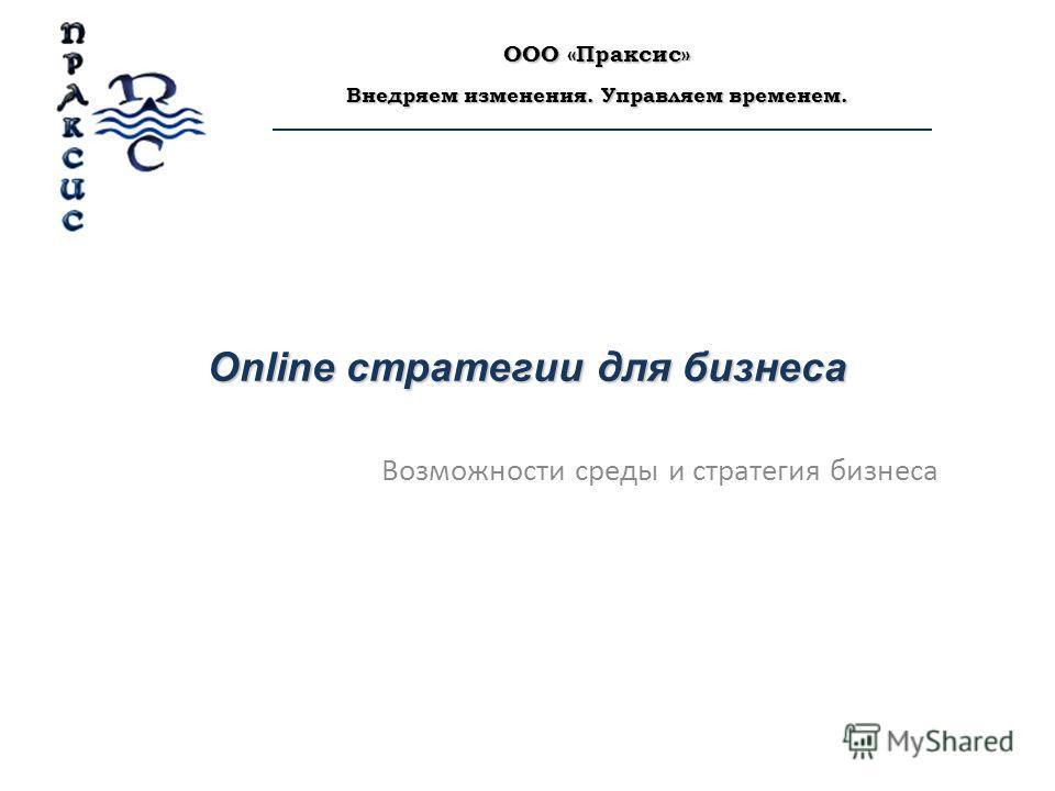 Online стратегии для бизнеса Возможности среды и стратегия бизнеса ООО «Праксис» Внедряем изменения. Управляем временем.
