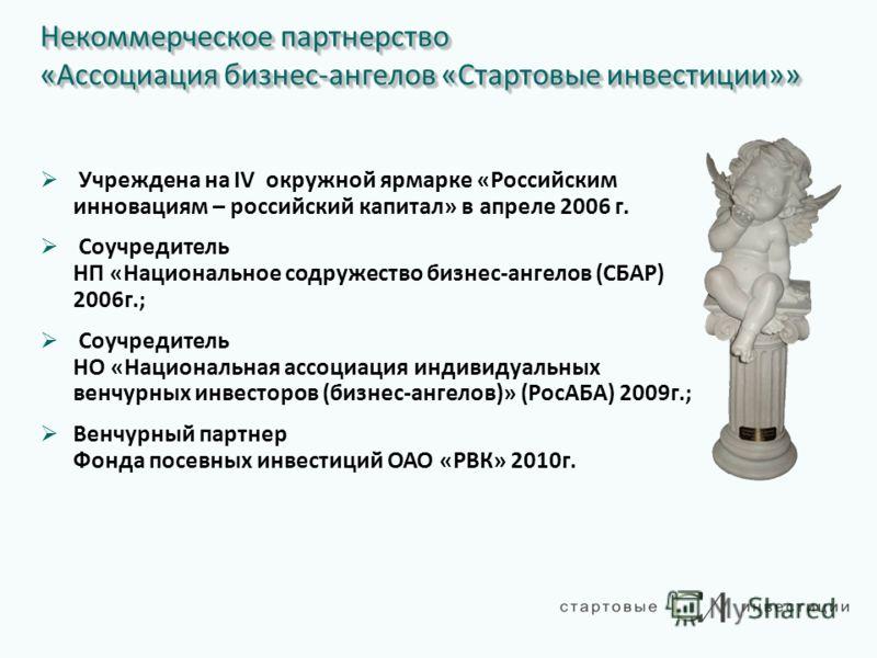 Некоммерческое партнерство «Ассоциация бизнес-ангелов «Стартовые инвестиции»» Учреждена на IV окружной ярмарке «Российским инновациям – российский капитал» в апреле 2006 г. Соучредитель НП «Национальное содружество бизнес-ангелов (СБАР) 2006г.; Соучр