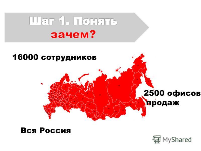 16000 сотрудников Вся Россия 2500 офисов продаж