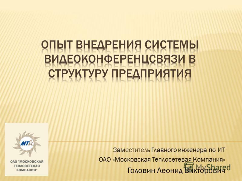 Заместитель Главного инженера по ИТ ОАО «Московская Теплосетевая Компания» Головин Леонид Викторович