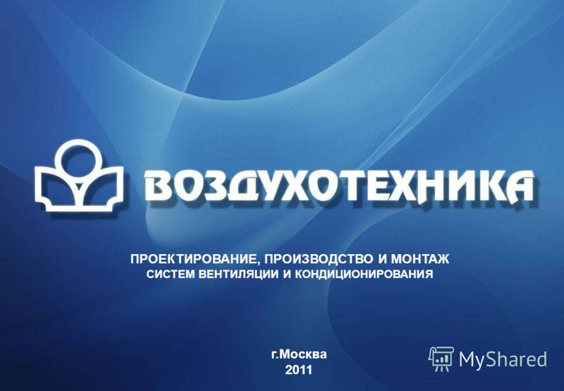 ПРОЕКТИРОВАНИЕ, ПРОИЗВОДСТВО И МОНТАЖ СИСТЕМ ВЕНТИЛЯЦИИ И КОНДИЦИОНИРОВАНИЯ г.Москва 2011