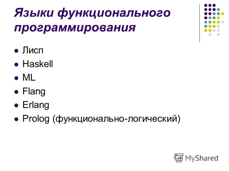 Языки функционального программирования Лисп Haskell ML Flang Erlang Prolog (функционально-логический)