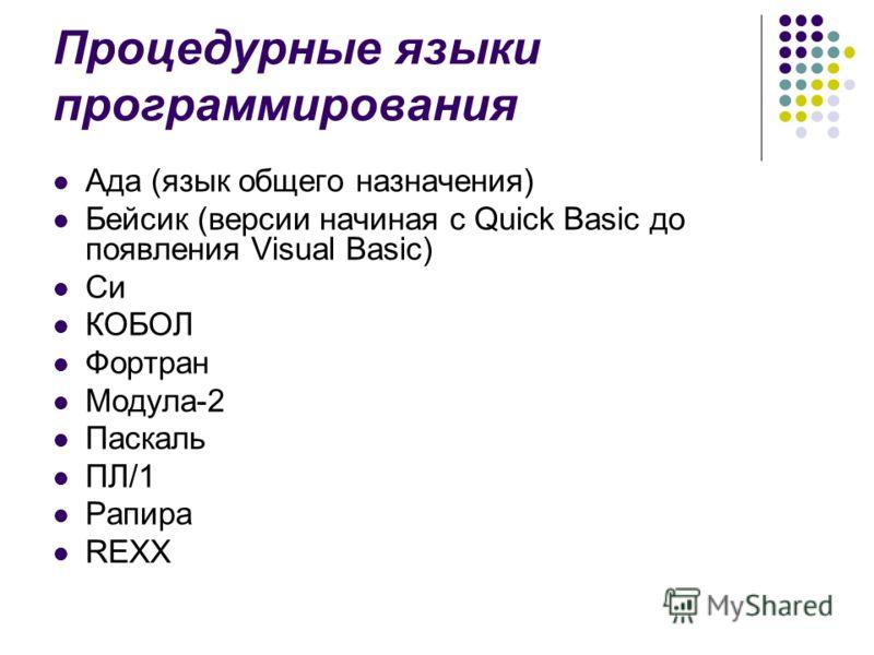 Процедурные языки программирования Ада (язык общего назначения) Бейсик (версии начиная с Quick Basic до появления Visual Basic) Си КОБОЛ Фортран Модул