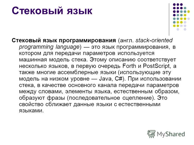 Стековый язык Стековый язык программирования (англ. stack-oriented programming language) это язык программирования, в котором для передачи параметров